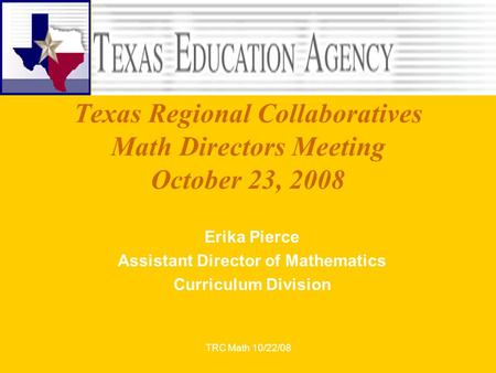 TRC Math 10/22/08 Texas Regional Collaboratives Math Directors Meeting October 23, 2008 Erika Pierce Assistant Director of Mathematics Curriculum Division.