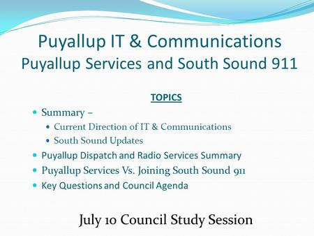 Puyallup IT & Communications Puyallup Services and South Sound 911 TOPICS Summary – Current Direction of IT & Communications South Sound Updates Puyallup.