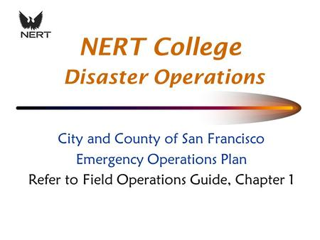 City and County of San Francisco Emergency Operations Plan Refer to Field Operations Guide, Chapter 1 NERT College Disaster Operations.
