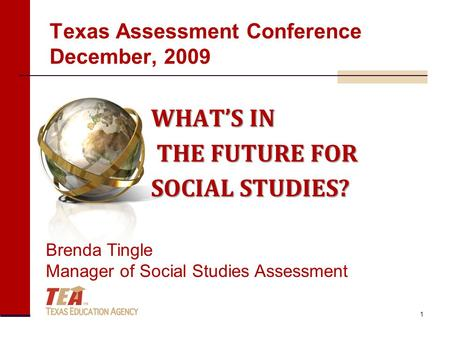 Texas Assessment Conference December, 2009 WHAT'S IN THE FUTURE FOR THE FUTURE FOR SOCIAL STUDIES? Brenda Tingle Manager of Social Studies Assessment 1.