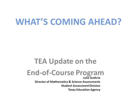 WHAT'S COMING AHEAD? TEA Update on the End-of-Course Program Julie Guthrie Director of Mathematics & Science Assessments Student Assessment Division Texas.