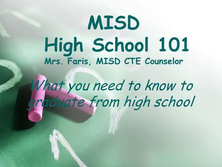 MISD High School 101 Mrs. Faris, MISD CTE Counselor What you need to know to graduate from high school.