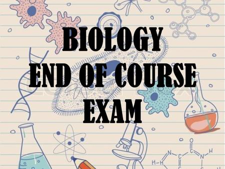 BIOLOGY END OF COURSE EXAM. BIOLOGY EOC OVERVIEW Biology 1 EOC Assessment Overview The Biology 1 EOC Assessment measures student achievement of the Next.