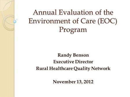 Annual Evaluation of the Environment of Care (EOC) Program Randy Benson Executive Director Rural Healthcare Quality Network November 13, 2012.