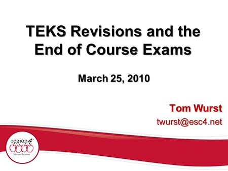 TEKS Revisions and the End of Course Exams Tom Wurst March 25, 2010.