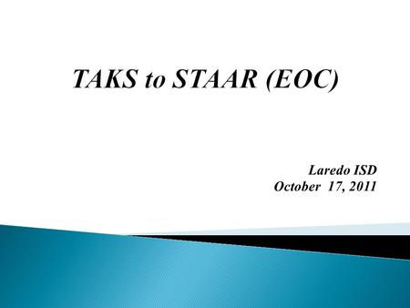 Laredo ISD October 17, 2011. (Course EOC exams) TAKS  1. multiple grade levels  2. unlimited time  3. one writing essay  4. English (one day)  5.