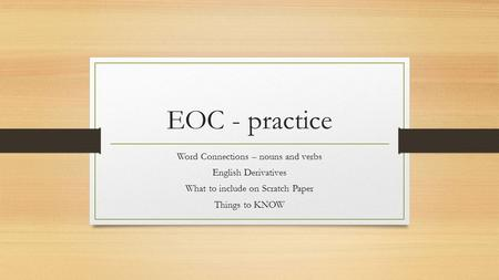 EOC - practice Word Connections – nouns and verbs English Derivatives What to include on Scratch Paper Things to KNOW.