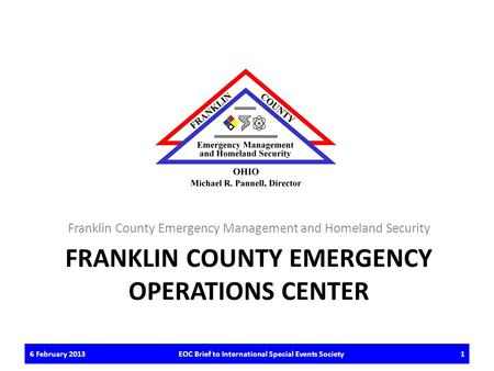 FRANKLIN COUNTY EMERGENCY OPERATIONS CENTER Franklin County Emergency Management and Homeland Security 6 February 2013EOC Brief to International Special.