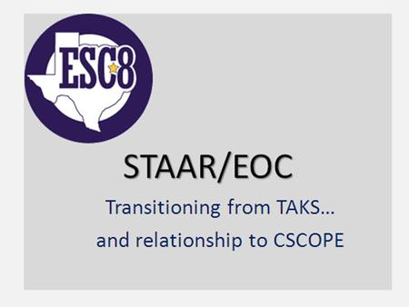 "STAAR/EOC Transitioning from TAKS…. A Clear Departure from TAKS… The philosophy of the STAAR/EOC assessment system is to test content with a ""fewer, deeper,"