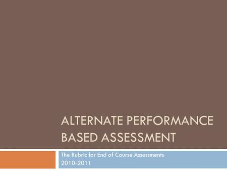 ALTERNATE PERFORMANCE BASED ASSESSMENT The Rubric for End of Course Assessments 2010-2011.