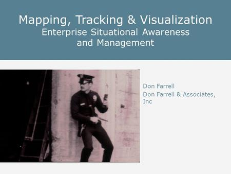 Mapping, Tracking & Visualization Enterprise Situational Awareness and Management Don Farrell Don Farrell & Associates, Inc.