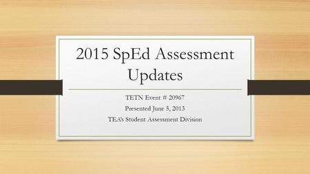 2015 SpEd Assessment Updates TETN Event # 20967 Presented June 5, 2013 TEA's Student Assessment Division.