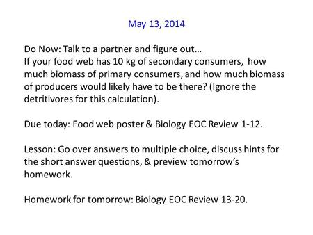 May 13, 2014 Do Now: Talk to a partner and figure out… If your food web has 10 kg of secondary consumers, how much biomass of primary consumers, and how.