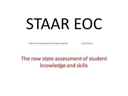 STAAR EOC The new state assessment of student knowledge and skills State of Texas Assessments of Academic Readiness End of Course.