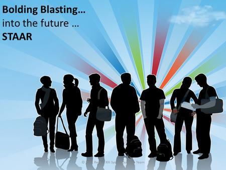 © 2011 Region XIII System Support Team Bolding Blasting… into the future … STAAR.