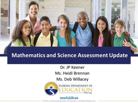 Www.FLDOE.org © 2014, Florida Department of Education. All Rights Reserved. Mathematics and Science Assessment Update Dr. JP Keener Ms. Heidi Brennan Ms.