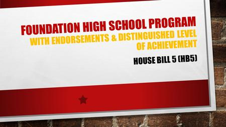 FOUNDATION HIGH SCHOOL PROGRAM WITH ENDORSEMENTS & DISTINGUISHED LEVEL OF ACHIEVEMENT HOUSE BILL 5 (HB5)