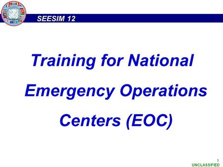 SEESIM 12 UNCLASSIFIED 1 Training for National Emergency Operations Centers (EOC)