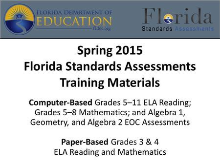 Spring 2015 Florida Standards Assessments Training Materials Computer-Based Grades 5–11 ELA Reading; Grades 5–8 Mathematics; and Algebra 1, Geometry, and.