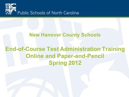 New Hanover County Schools End-of-Course Test Administration Training Online and Paper-and-Pencil Spring 2012.