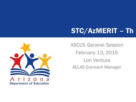 ASCUS General Session February 13, 2015 Lori Ventura AELAS Outreach Manager STC/AzMERIT – Th.