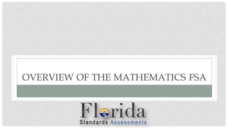 OVERVIEW OF THE MATHEMATICS FSA. HOW MANY QUESTIONS ARE ON THE MATHEMATICS FSA?