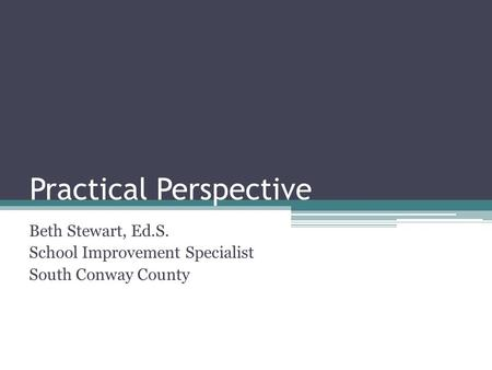 Practical Perspective Beth Stewart, Ed.S. School Improvement Specialist South Conway County.