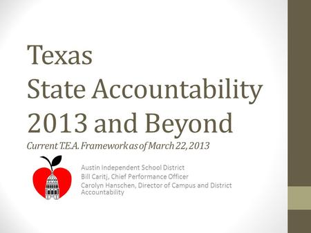 Texas State Accountability 2013 and Beyond Current T.E.A. Framework as of March 22, 2013 Austin Independent School District Bill Caritj, Chief Performance.