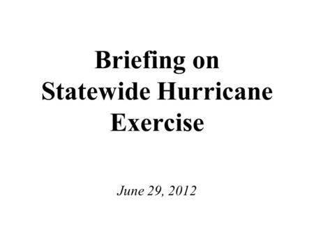 Briefing on Statewide Hurricane Exercise June 29, 2012.