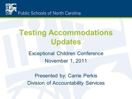 Testing Accommodations Updates Exceptional Children Conference November 1, 2011 Presented by: Carrie Perkis Division of Accountability Services.