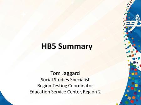 HB5 Summary Tom Jaggard Social Studies Specialist Region Testing Coordinator Education Service Center, Region 2.