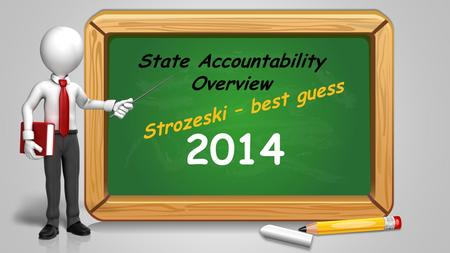 State Accountability Overview 2014 Strozeski – best guess.