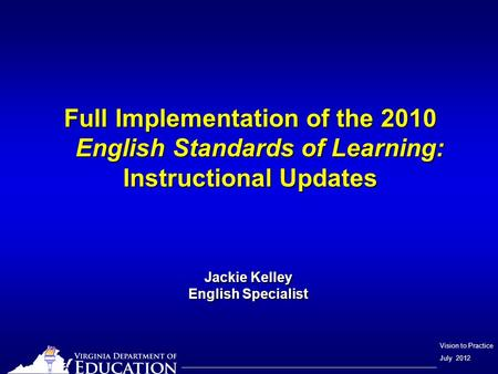 Vision to Practice July 2012 Full Implementation of the 2010 English Standards of Learning: Instructional Updates Jackie Kelley English Specialist.