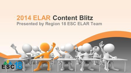 2014 ELAR Content Blitz Presented by Region 18 ESC ELAR Team.