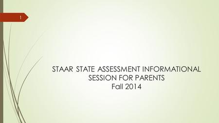 STAAR STATE ASSESSMENT INFORMATIONAL SESSION FOR PARENTS Fall 2014 1.