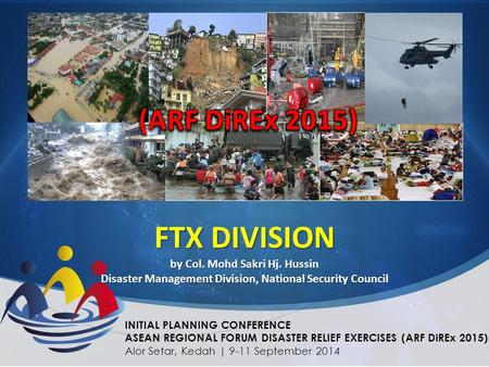 FTX DIVISION by Col. Mohd Sakri Hj. Hussin Disaster Management Division, National Security Council INITIAL PLANNING CONFERENCE ASEAN REGIONAL FORUM DISASTER.