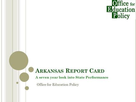 A RKANSAS R EPORT C ARD A seven year look into State Performance Office for Education Policy.