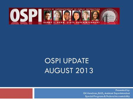 OSPI UPDATE AUGUST 2013 Presented by: Gil Mendoza, Ed.D., Assistant Superintendent Special Programs & Federal Accountability.