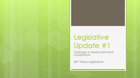 Legislative Update #1 Changes in Assessment and Graduation 83 rd Texas Legislature.