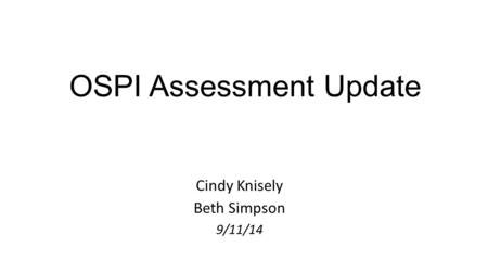 OSPI Assessment Update Cindy Knisely Beth Simpson 9/11/14.