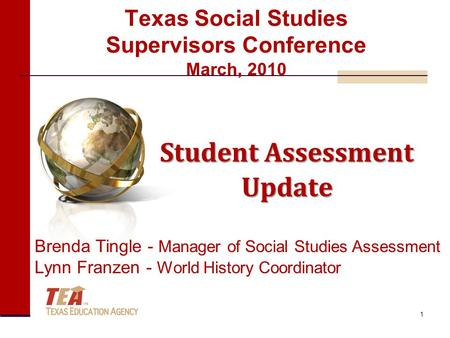 Texas Social Studies Supervisors Conference March, 2010 Student Assessment Update Brenda Tingle - Manager of Social Studies Assessment Lynn Franzen - World.