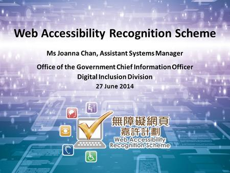 1 Web Accessibility Recognition Scheme Ms Joanna Chan, Assistant Systems Manager Office of the Government Chief Information Officer Digital Inclusion Division.