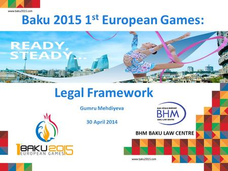 Baku 2015 1 st European Games: BHM BAKU LAW CENTRE Gumru Mehdiyeva 30 April 2014 Legal Framework.