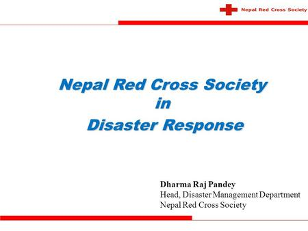 Nepal Red Cross Society in Disaster Response Disaster Response Dharma Raj Pandey Head, Disaster Management Department Nepal Red Cross Society.