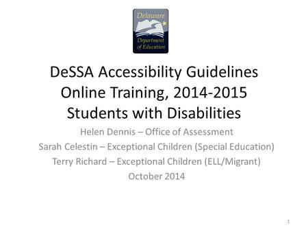 DeSSA Accessibility Guidelines Online Training, 2014-2015 Students with Disabilities Helen Dennis – Office of Assessment Sarah Celestin – Exceptional Children.