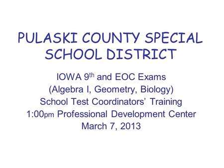 PULASKI COUNTY SPECIAL SCHOOL DISTRICT IOWA 9 th and EOC Exams (Algebra I, Geometry, Biology) School Test Coordinators' Training 1:00 pm Professional Development.