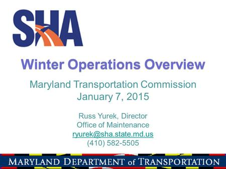 Winter Operations Overview Maryland Transportation Commission January 7, 2015 Russ Yurek, Director Office of Maintenance (410) 582-5505.
