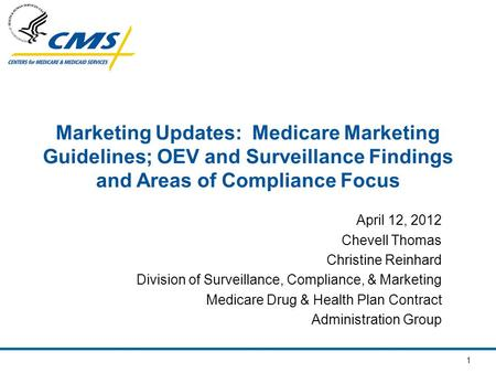1 Marketing Updates: Medicare Marketing Guidelines; OEV and Surveillance Findings and Areas of Compliance Focus April 12, 2012 Chevell Thomas Christine.