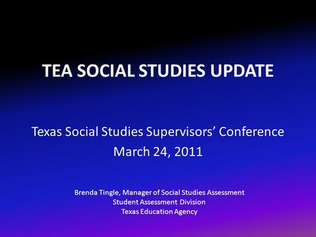 TEA SOCIAL STUDIES UPDATE Texas Social Studies Supervisors' Conference March 24, 2011 Brenda Tingle, Manager of Social Studies Assessment Student Assessment.