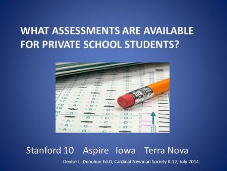 WHAT ASSESSMENTS ARE AVAILABLE FOR PRIVATE SCHOOL STUDENTS? Stanford 10 Aspire Iowa Terra Nova Denise L. Donohue Ed.D, Cardinal Newman Society K-12, July.